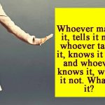 Whoever makes it, tells it not; whoever takes it, knows it not; and whoever knows it, wants it not. What is it?